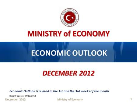 MINISTRY of ECONOMY ECONOMIC OUTLOOK DECEMBER 2012 Economic Outlook is revized in the 1st and the 3rd weeks of the month. Recent Update: 04/12/2012 December.