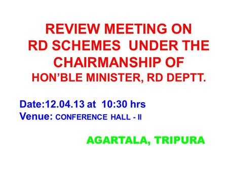 AGARTALA, TRIPURA REVIEW MEETING ON RD SCHEMES UNDER THE CHAIRMANSHIP OF HON'BLE MINISTER, RD DEPTT. Date:12.04.13 at 10:30 hrs Venue: CONFERENCE HALL.