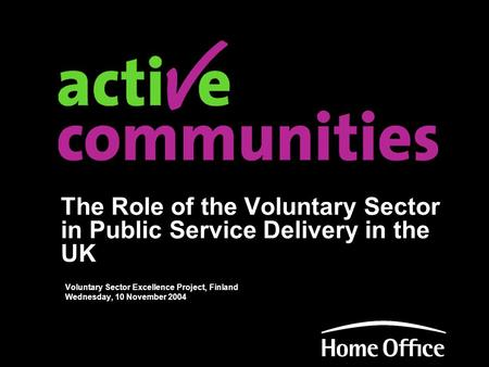 The Role of the Voluntary Sector in Public Service Delivery in the UK Voluntary Sector Excellence Project, Finland Wednesday, 10 November 2004.