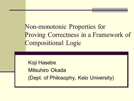 Non-monotonic Properties for Proving Correctness in a Framework of Compositional Logic Koji Hasebe Mitsuhiro Okada (Dept. of Philosophy, Keio University)