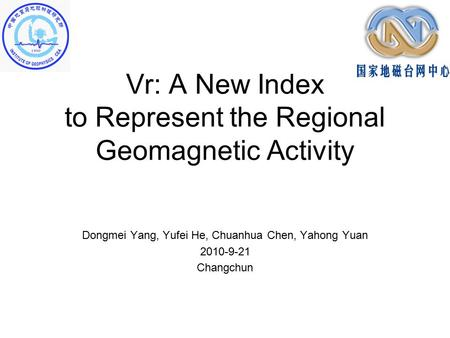 Vr: A New Index to Represent the Regional Geomagnetic Activity Dongmei Yang, Yufei He, Chuanhua Chen, Yahong Yuan 2010-9-21 Changchun.