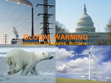 GLOBAL WARMING Impacts, Solutions, Actions. © Bob Martinka.