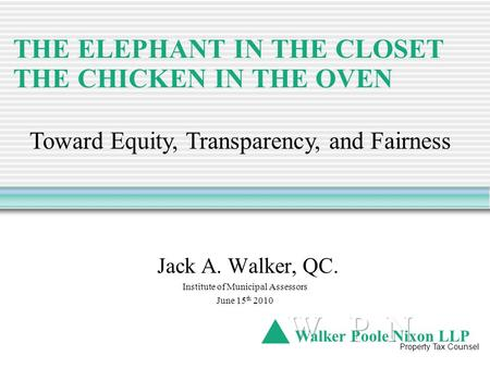 THE ELEPHANT IN THE CLOSET THE CHICKEN IN THE OVEN Jack A. Walker, QC. Institute of Municipal Assessors June 15 th 2010 Walker Poole Nixon LLP Property.
