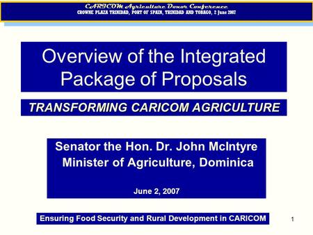 1 Overview of the Integrated Package of Proposals Senator the Hon. Dr. John McIntyre Minister of Agriculture, Dominica June 2, 2007 CARICOM Agriculture.