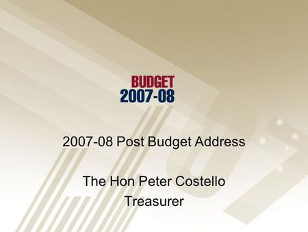2007-08 Post Budget Address The Hon Peter Costello Treasurer.