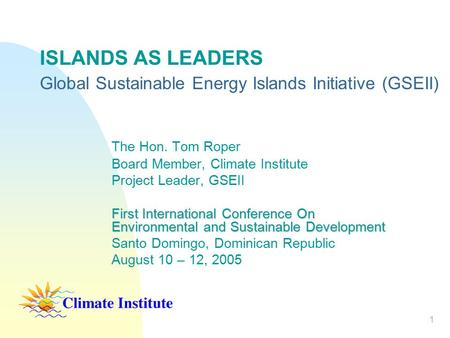 1 ISLANDS AS LEADERS Global Sustainable Energy Islands Initiative (GSEII) The Hon. Tom Roper Board Member, Climate Institute Project Leader, GSEII First.