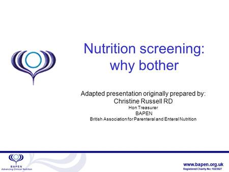 Www.bapen.org.uk Registered Charity No: 1023927 www.bapen.org.uk Registered Charity No: 1023927 Nutrition screening: why bother Adapted presentation originally.