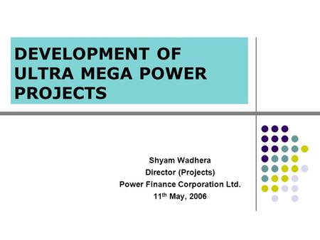 DEVELOPMENT OF ULTRA MEGA POWER PROJECTS Shyam Wadhera Director (Projects) Power Finance Corporation Ltd. 11 th May, 2006.