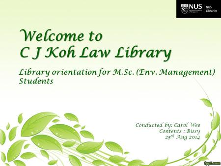 Welcome to C J Koh Law Library Library orientation for M.Sc. (Env. Management) Students Conducted by: Carol Wee Contents : Bissy 25 th Aug 2014.