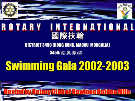 ROTARY INTERNATIONAL 國際扶輪 國際扶輪 DISTRICT 3450 (HONG KONG, MACAU, MONGOLIA) 3450 ( 港﹑澳﹑蒙 ) 區 Swimming Gala 2002-2003 Hosted by Rotary Club of Kowloon Golden.