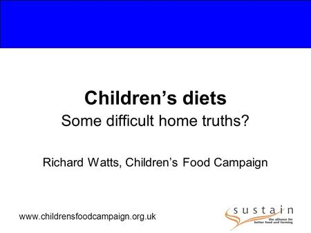 Www.childrensfoodcampaign.org.uk Children's diets Some difficult home truths? Richard Watts, Children's Food Campaign.