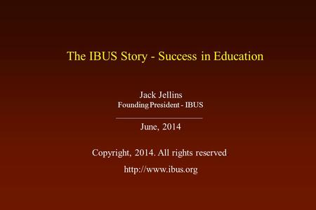The IBUS Story - Success in Education Jack Jellins Founding President - IBUS June, 2014 Copyright, 2014. All rights reserved.