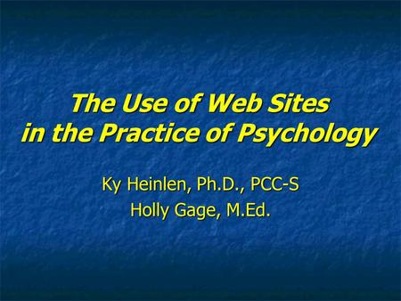 The Use of Web Sites in the Practice of Psychology Ky Heinlen, Ph.D., PCC-S Holly Gage, M.Ed.