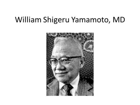 William Shigeru Yamamoto, MD. Background Born September 22, 1924, Cleveland OH Died March 6, 2009, Bowie MD Education – B.A. (Chemistry) Park College.