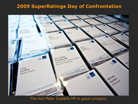 2009 SuperRatings Day of Confrontation The Hon Peter Costello MP in good company.