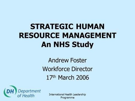 International Health Leadership Programme STRATEGIC HUMAN RESOURCE MANAGEMENT An NHS Study Andrew Foster Workforce Director 17 th March 2006.