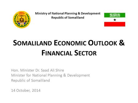 S OMALILAND E CONOMIC O UTLOOK & F INANCIAL S ECTOR Hon. Minister Dr. Saad Ali Shire Minister for National Planning & Development Republic of Somaliland.