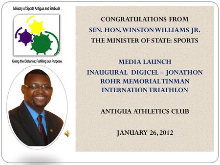 CONGRATULATIONS FROM SEN. HON. WINSTON WILLIAMS JR. THE MINISTER OF STATE: SPORTS MEDIA LAUNCH INAUGURAL DIGICEL – JONATHON ROHR MEMORIAL TINMAN INTERNATION.