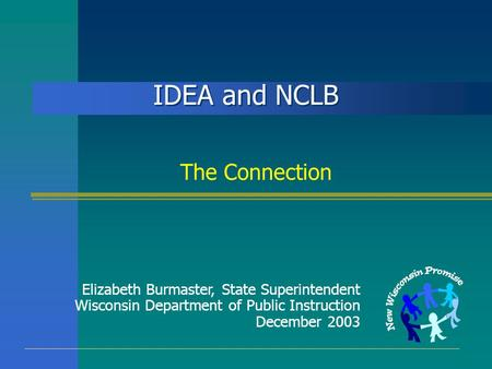 IDEA and NCLB The Connection Elizabeth Burmaster, State Superintendent Wisconsin Department of Public Instruction December 2003.