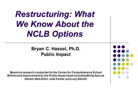 Restructuring: What We Know About the NCLB Options Bryan C. Hassel, Ph.D. Public Impact Based on research conducted for the Center for Comprehensive School.