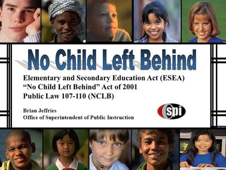 "Elementary and Secondary Education Act (ESEA) ""No Child Left Behind"" Act of 2001 Public Law 107-110 (NCLB) Brian Jeffries Office of Superintendent of."