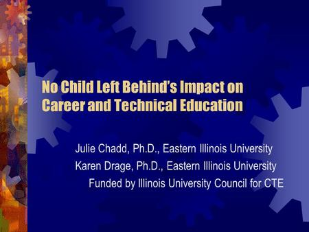 No Child Left Behind's Impact on Career and Technical Education Julie Chadd, Ph.D., Eastern Illinois University Karen Drage, Ph.D., Eastern Illinois University.