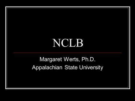 NCLB Margaret Werts, Ph.D. Appalachian State University.