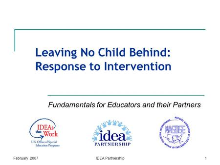 February 2007IDEA Partnership1 Leaving No Child Behind: Response to Intervention Fundamentals for Educators and their Partners.