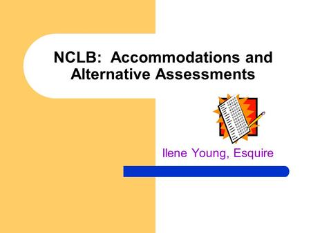 NCLB: Accommodations and Alternative Assessments Ilene Young, Esquire.