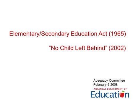 "Elementary/Secondary Education Act (1965) ""No Child Left Behind"" (2002) Adequacy Committee February 6,2008."