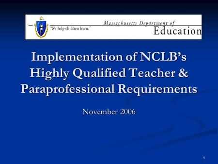 1 Implementation of NCLB's Highly Qualified Teacher & Paraprofessional Requirements November 2006.