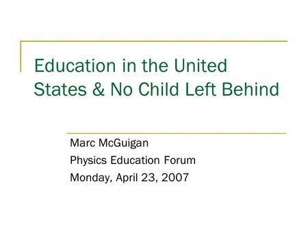 Education in the United States & No Child Left Behind Marc McGuigan Physics Education Forum Monday, April 23, 2007.