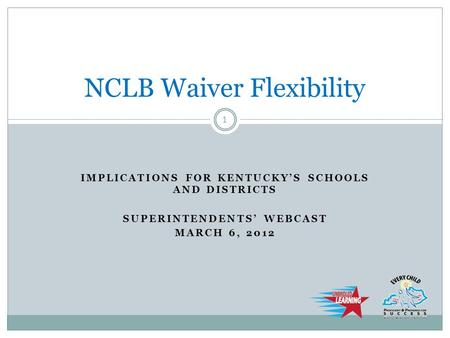 IMPLICATIONS FOR KENTUCKY'S SCHOOLS AND DISTRICTS SUPERINTENDENTS' WEBCAST MARCH 6, 2012 NCLB Waiver Flexibility 1.