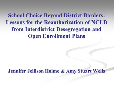 School Choice Beyond District Borders: Lessons for the Reauthorization of NCLB from Interdistrict Desegregation and Open Enrollment Plans Jennifer Jellison.