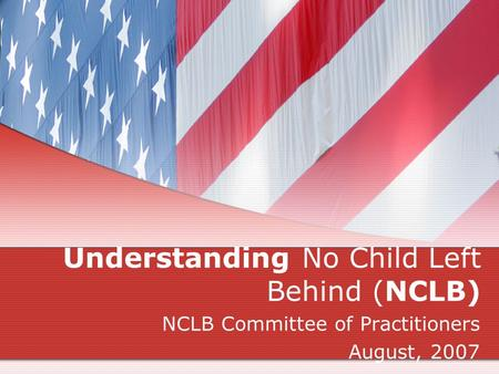 Understanding No Child Left Behind (NCLB) NCLB Committee of Practitioners August, 2007.