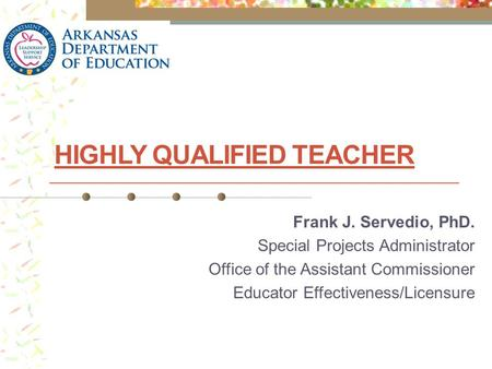 HIGHLY QUALIFIED TEACHER Frank J. Servedio, PhD. Special Projects Administrator Office of the Assistant Commissioner Educator Effectiveness/Licensure.