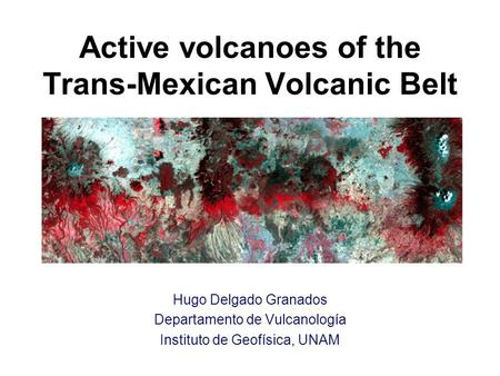 Active volcanoes of the Trans-Mexican Volcanic Belt Hugo Delgado Granados Departamento de Vulcanología Instituto de Geofísica, UNAM.