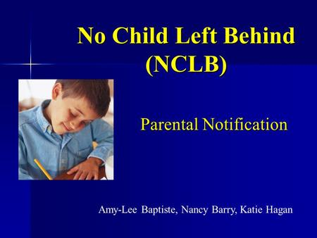 No Child Left Behind (NCLB) Parental Notification Amy-Lee Baptiste, Nancy Barry, Katie Hagan.