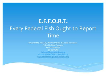E.F.F.O.R.T. Every Federal Fish Ought to Report Time Presented by Julia Clay, Monica Ornelas & Crystal Hernandez Federal & State Programs Ector County.