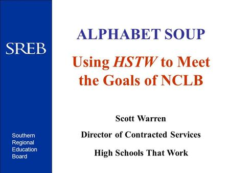 Southern Regional Education Board ALPHABET SOUP Using HSTW to Meet the Goals of NCLB Scott Warren Director of Contracted Services High Schools That Work.