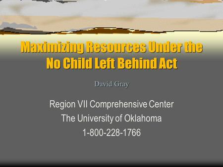 Maximizing Resources Under the No Child Left Behind Act Region VII Comprehensive Center The University of Oklahoma 1-800-228-1766 David Gray.