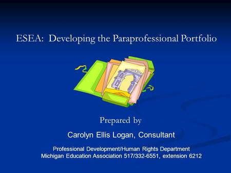 ESEA: Developing the Paraprofessional Portfolio Prepared by Carolyn Ellis Logan, Consultant Professional Development/Human Rights Department Michigan Education.