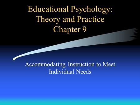 Educational Psychology: Theory and Practice Chapter 9 Accommodating Instruction to Meet Individual Needs.