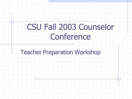 CSU Fall 2003 Counselor Conference Teacher Preparation Workshop.