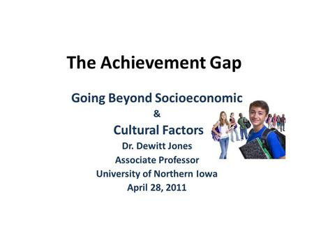 The Achievement Gap Going Beyond Socioeconomic & Cultural Factors Dr. Dewitt Jones Associate Professor University of Northern Iowa April 28, 2011.