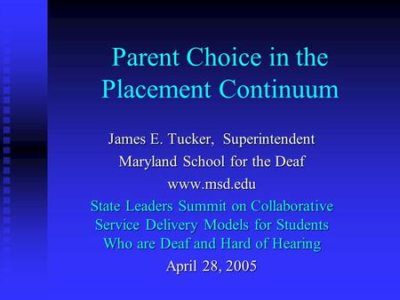 Parent Choice in the Placement Continuum James E. Tucker, Superintendent Maryland School for the Deaf www.msd.edu State Leaders Summit on Collaborative.