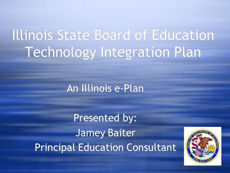 Illinois State Board of Education Technology Integration Plan An Illinois e-Plan Presented by: Jamey Baiter Principal Education Consultant An Illinois.