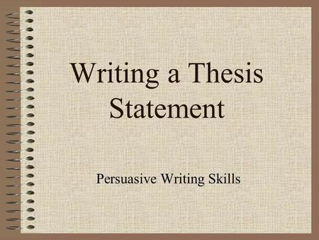 Writing a Thesis Statement Persuasive Writing Skills.