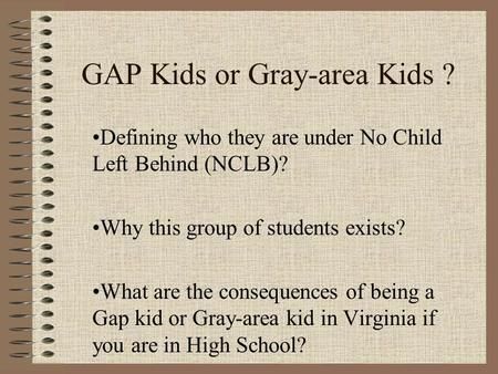 GAP Kids or Gray-area Kids ? Defining who they are under No Child Left Behind (NCLB)? Why this group of students exists? What are the consequences of being.