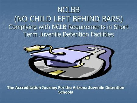 NCLBB (NO CHILD LEFT BEHIND BARS) Complying with NCLB Requirements in Short Term Juvenile Detention Facilities The Accreditation Journey For the Arizona.